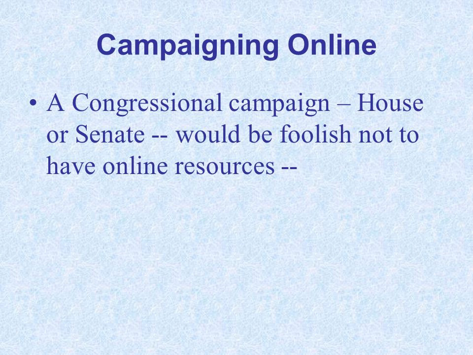 Campaigning Online A Congressional campaign – House or Senate -- would be foolish not to have online resources --
