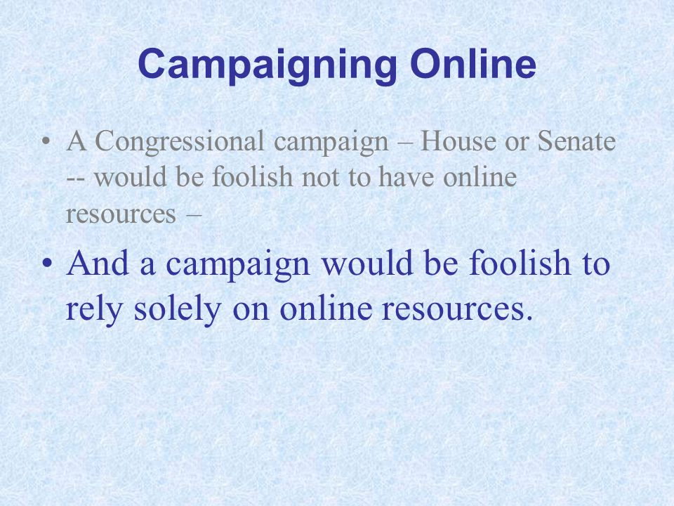 Campaigning Online A Congressional campaign – House or Senate -- would be foolish not to have online resources – And a campaign would be foolish to re