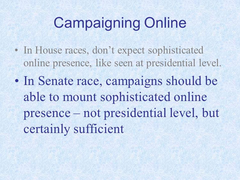 Campaigning Online In House races, dont expect sophisticated online presence, like seen at presidential level. In Senate race, campaigns should be abl