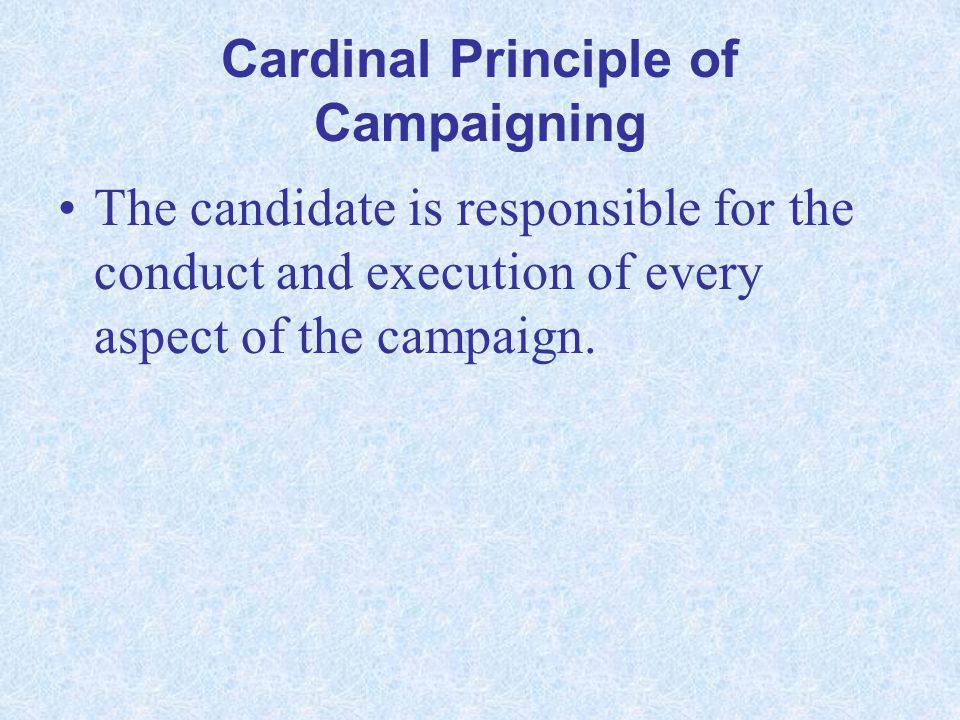 Cardinal Principle of Campaigning The candidate is responsible for the conduct and execution of every aspect of the campaign.