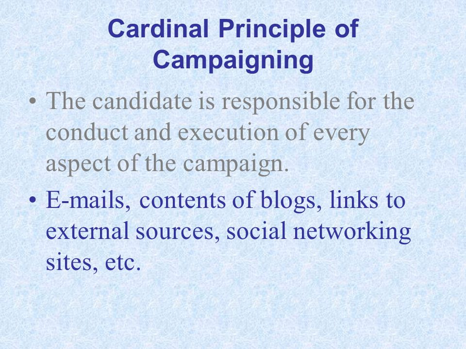 Cardinal Principle of Campaigning The candidate is responsible for the conduct and execution of every aspect of the campaign. E-mails, contents of blo