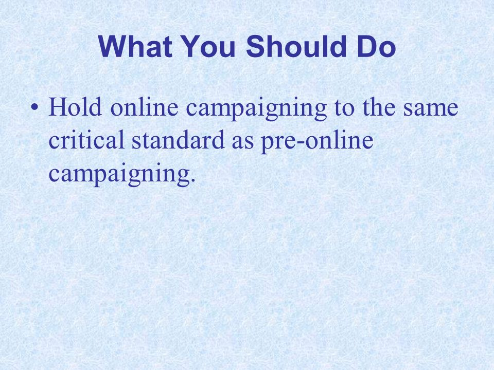 What You Should Do Hold online campaigning to the same critical standard as pre-online campaigning.