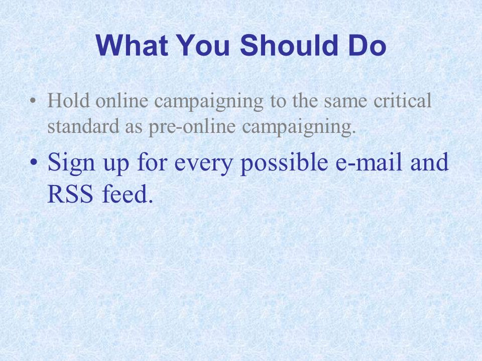 What You Should Do Hold online campaigning to the same critical standard as pre-online campaigning. Sign up for every possible e-mail and RSS feed.