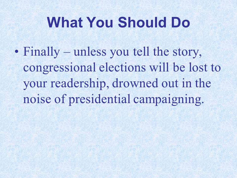 What You Should Do Finally – unless you tell the story, congressional elections will be lost to your readership, drowned out in the noise of president