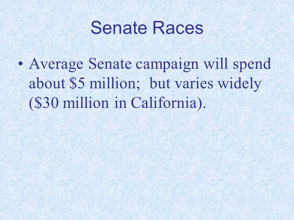 Senate Races Average Senate campaign will spend about $5 million; but varies widely ($30 million in California).