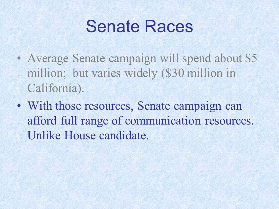 Senate Races Average Senate campaign will spend about $5 million; but varies widely ($30 million in California). With those resources, Senate campaign