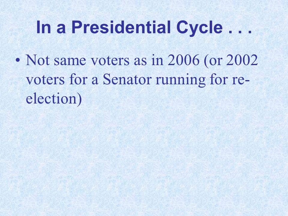 In a Presidential Cycle... Not same voters as in 2006 (or 2002 voters for a Senator running for re- election)