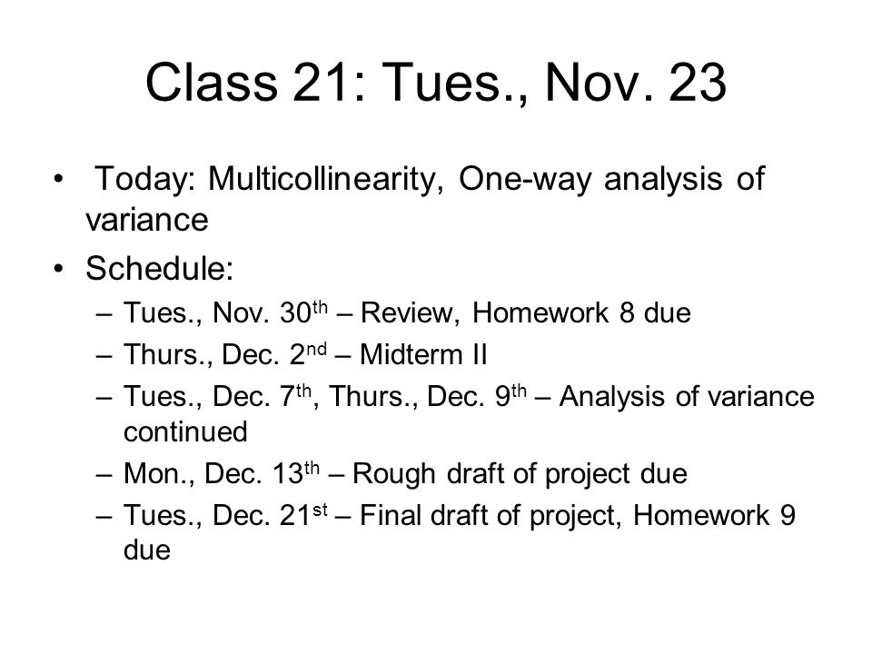 Class 21: Tues., Nov. 23 Today: Multicollinearity, One-way analysis of variance Schedule: –Tues., Nov. 30 th – Review, Homework 8 due –Thurs., Dec. 2