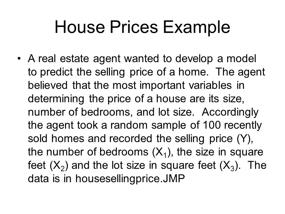 House Prices Example A real estate agent wanted to develop a model to predict the selling price of a home.