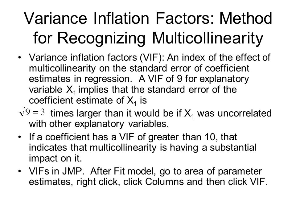 Variance Inflation Factors: Method for Recognizing Multicollinearity Variance inflation factors (VIF): An index of the effect of multicollinearity on the standard error of coefficient estimates in regression.