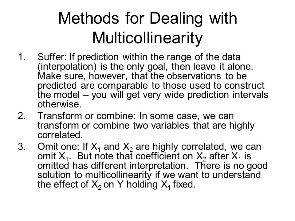 Methods for Dealing with Multicollinearity 1.Suffer: If prediction within the range of the data (interpolation) is the only goal, then leave it alone.