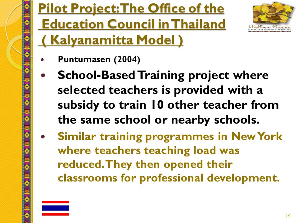 19 Pilot Project: The Office of the Education Council in Thailand ( Kalyanamitta Model ) Puntumasen (2004) School-Based Training project where selected teachers is provided with a subsidy to train 10 other teacher from the same school or nearby schools.