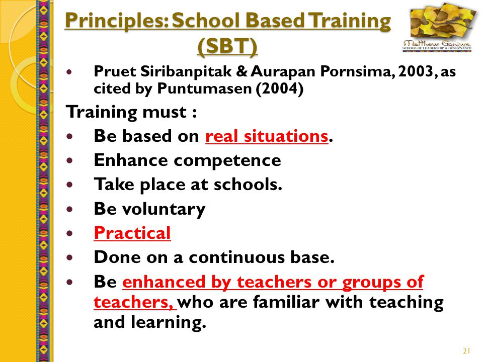 21 Principles: School Based Training (SBT) Pruet Siribanpitak & Aurapan Pornsima, 2003, as cited by Puntumasen (2004) Training must : Be based on real situations.