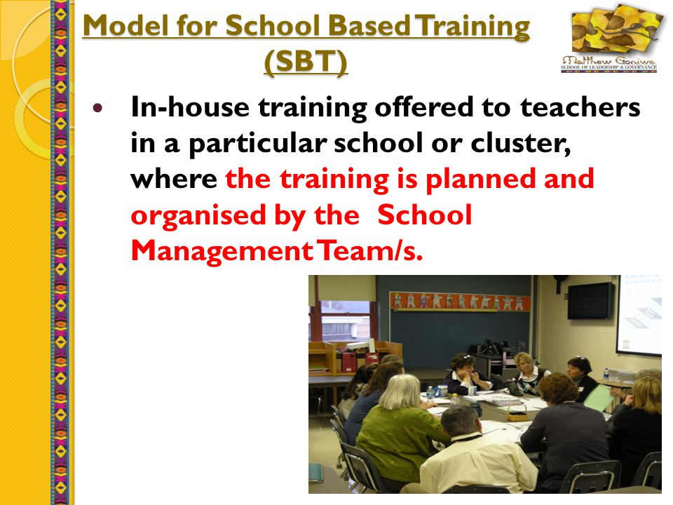 23 Model for School Based Training (SBT) In-house training offered to teachers in a particular school or cluster, where the training is planned and organised by the School Management Team/s.