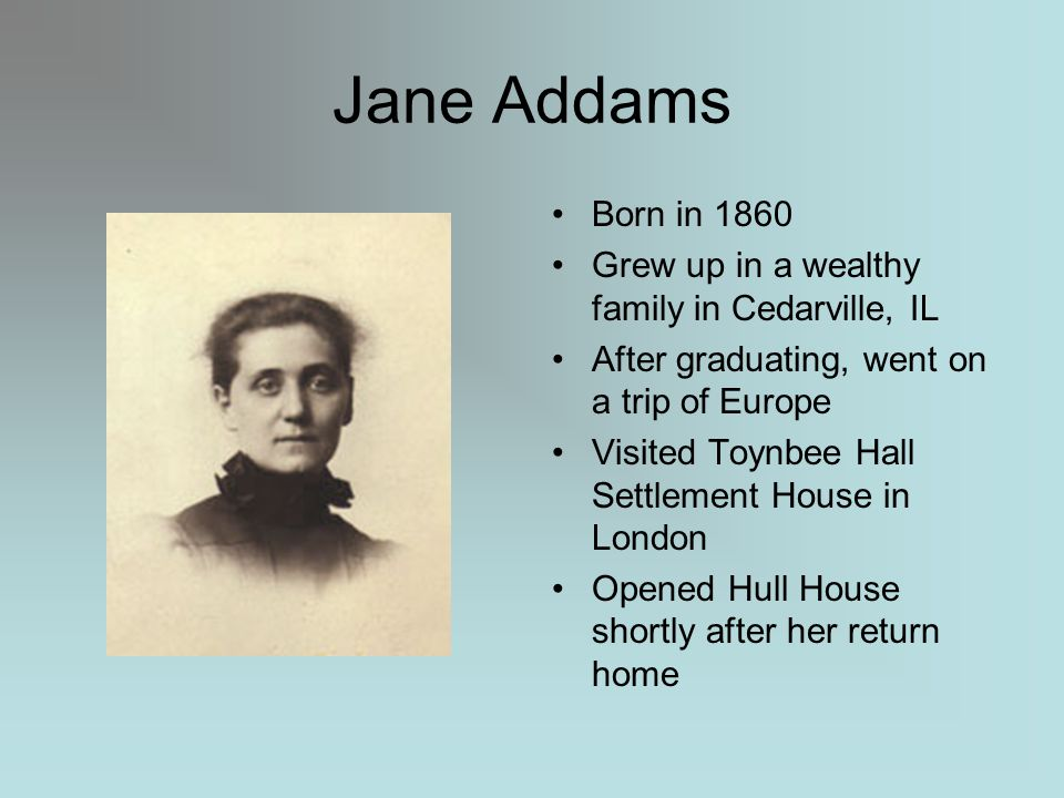 Jane Addams Born in 1860 Grew up in a wealthy family in Cedarville, IL After graduating, went on a trip of Europe Visited Toynbee Hall Settlement House in London Opened Hull House shortly after her return home