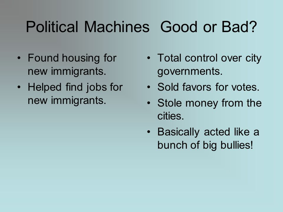 Political Machines An unofficial system of political organization based on patronage Simply put…people in political offices like mayors would offer jobs and other perks to people in exchange for votes