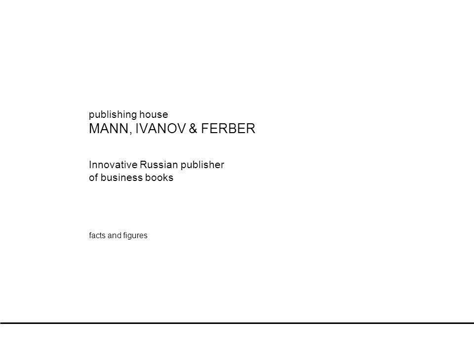 2 Facts & Figures The MANN, IVANOV & FERBER publishing house was founded in October 2004 by three successful managers with professional experience of both Russian and international companies.
