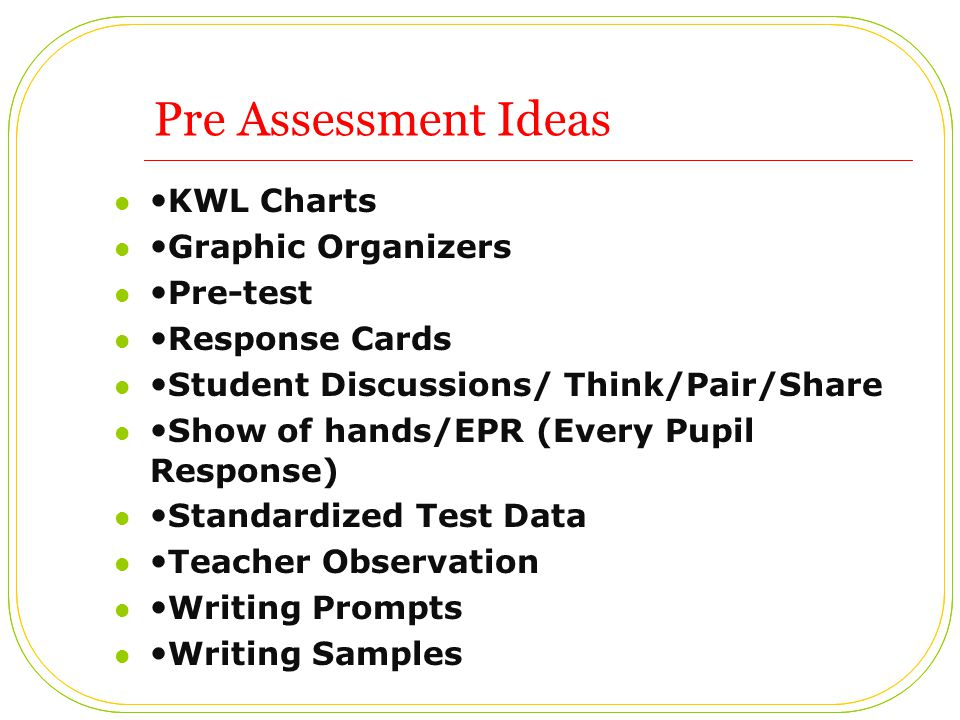 Pre Assessment Ideas KWL Charts Graphic Organizers Pre-test Response Cards Student Discussions/ Think/Pair/Share Show of hands/EPR (Every Pupil Response) Standardized Test Data Teacher Observation Writing Prompts Writing Samples