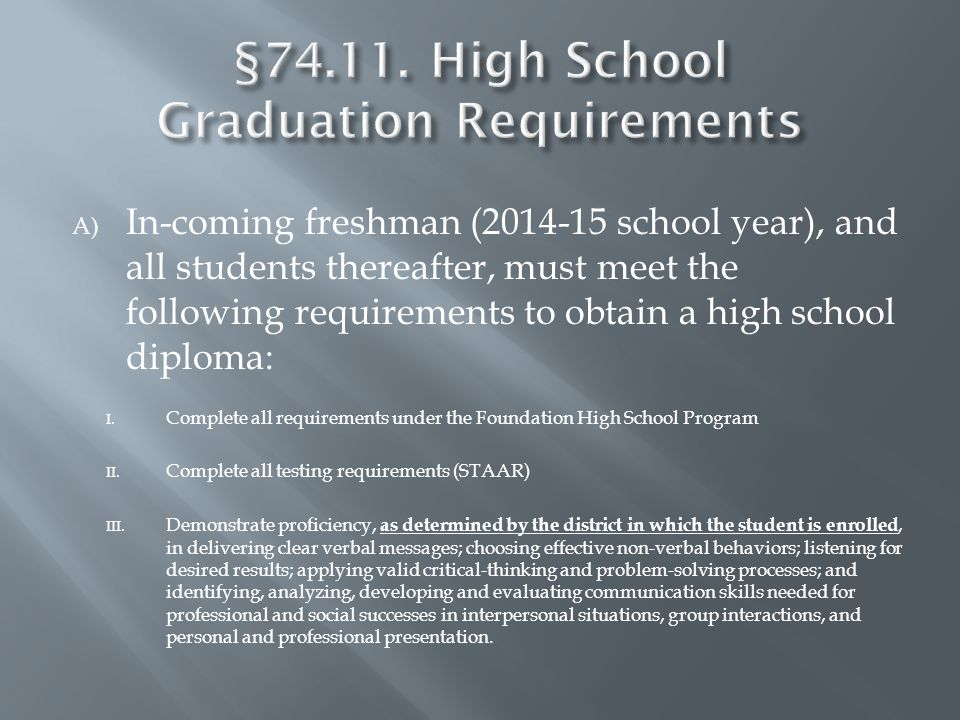 A) In-coming freshman (2014-15 school year), and all students thereafter, must meet the following requirements to obtain a high school diploma: I.