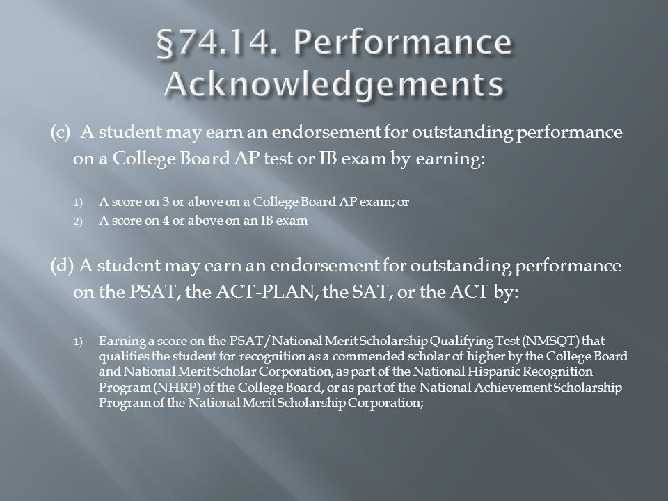 (c) A student may earn an endorsement for outstanding performance on a College Board AP test or IB exam by earning: 1) A score on 3 or above on a College Board AP exam; or 2) A score on 4 or above on an IB exam (d) A student may earn an endorsement for outstanding performance on the PSAT, the ACT-PLAN, the SAT, or the ACT by: 1) Earning a score on the PSAT/National Merit Scholarship Qualifying Test (NMSQT) that qualifies the student for recognition as a commended scholar of higher by the College Board and National Merit Scholar Corporation, as part of the National Hispanic Recognition Program (NHRP) of the College Board, or as part of the National Achievement Scholarship Program of the National Merit Scholarship Corporation;
