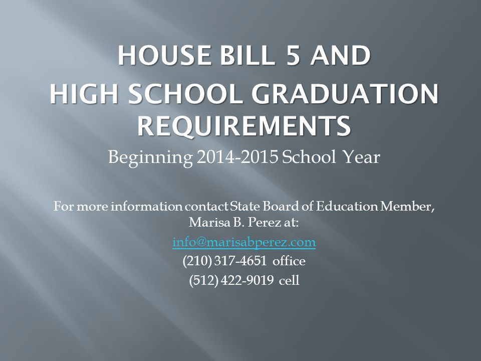 HOUSE BILL 5 AND HIGH SCHOOL GRADUATION REQUIREMENTS Beginning 2014-2015 School Year For more information contact State Board of Education Member, Marisa B.