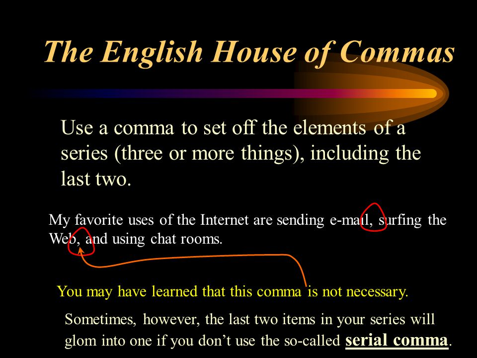 The English House of Commas This set of slides will illustrate the most common uses of one of the most common punctuation marks: Use the information icon and hyperlinks (this color) to link to sources of further information in the Guide to Grammar and Writing.