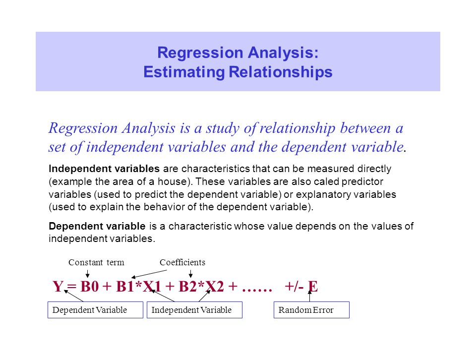 Regression Analysis: Estimating Relationships Regression Analysis is a study of relationship between a set of independent variables and the dependent