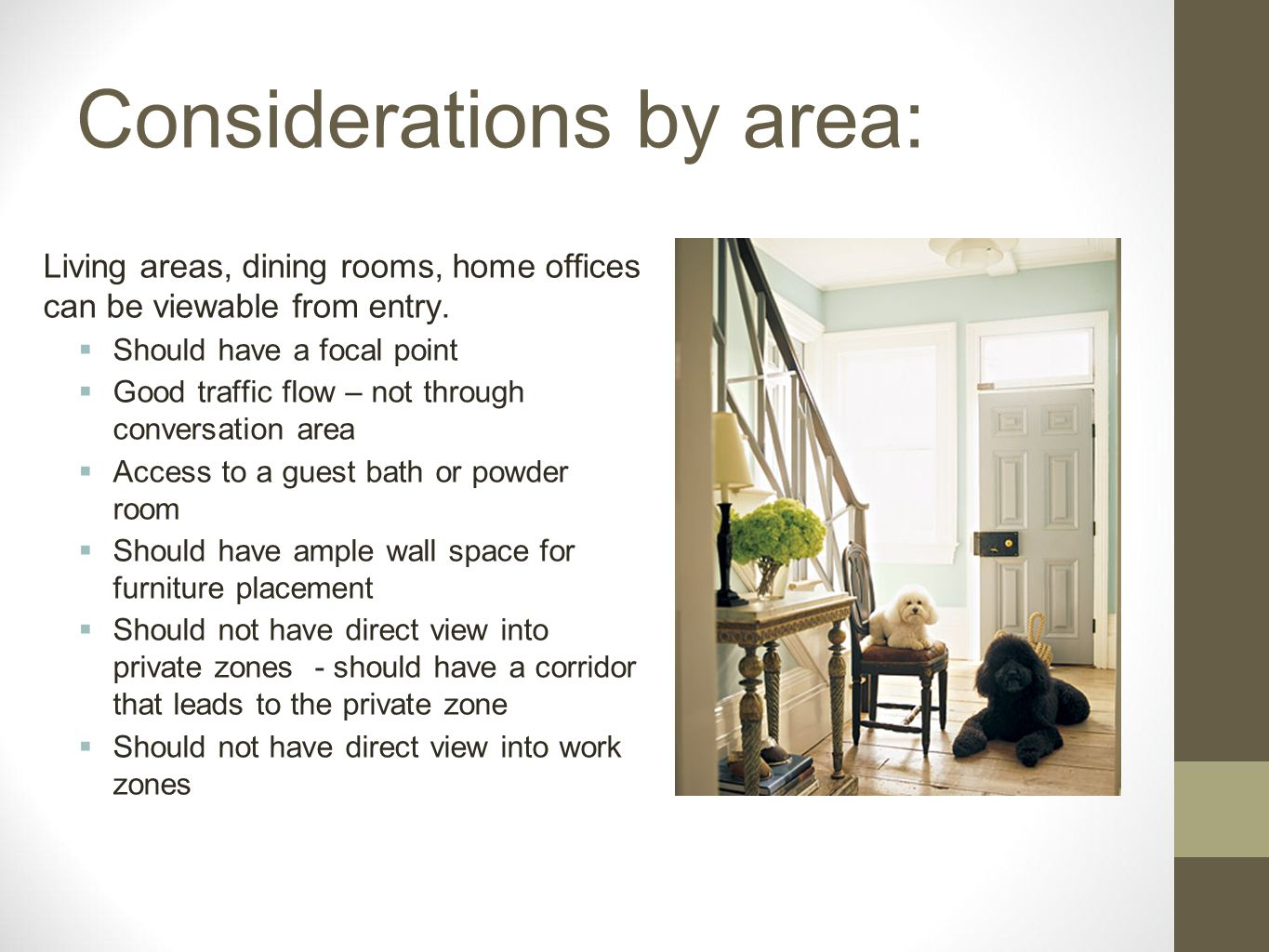 Considerations by area: Living areas, dining rooms, home offices can be viewable from entry. Should have a focal point Good traffic flow – not through
