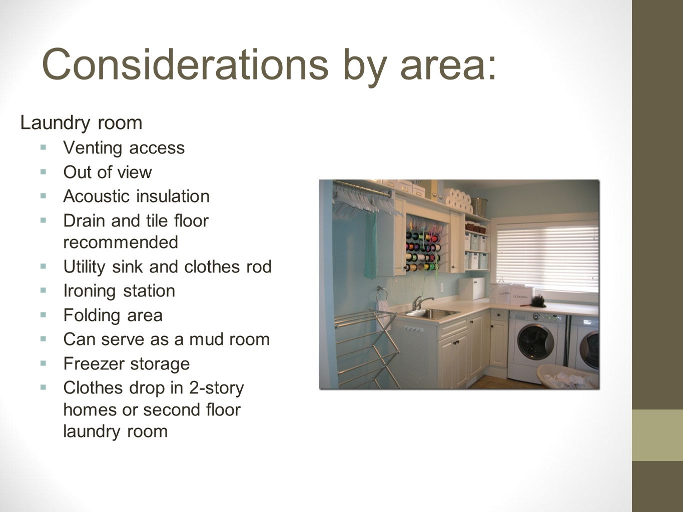 Considerations by area: Laundry room Venting access Out of view Acoustic insulation Drain and tile floor recommended Utility sink and clothes rod Iron