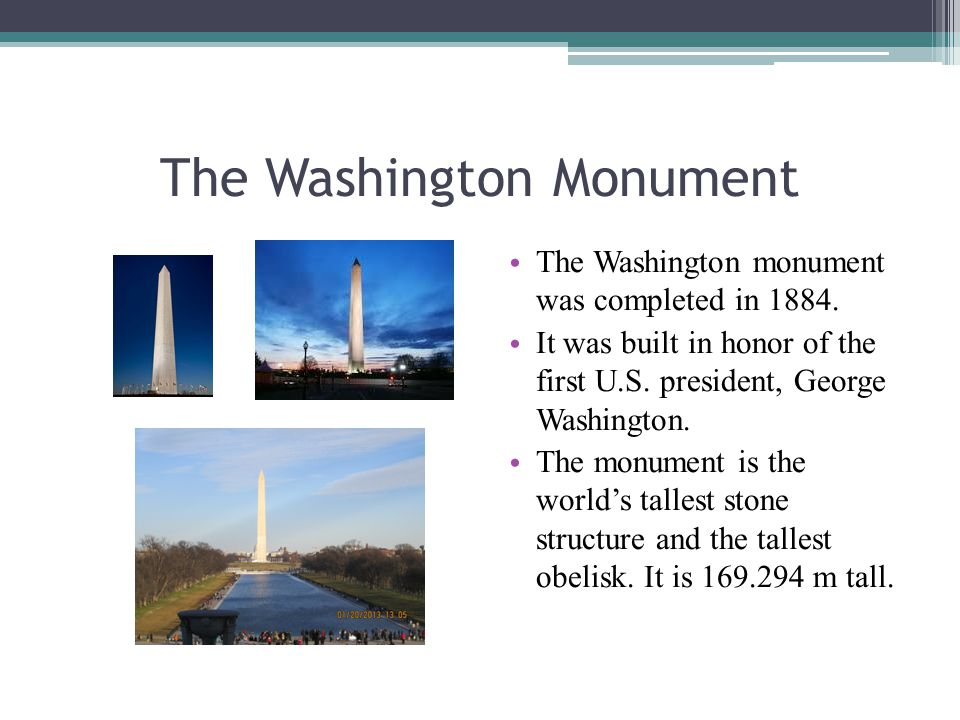 The Washington Monument The Washington monument was completed in 1884. It was built in honor of the first U.S. president, George Washington. The monum