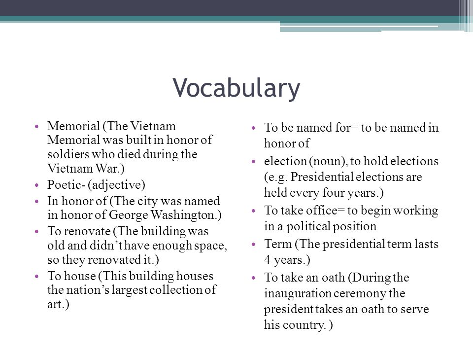 Vocabulary Memorial (The Vietnam Memorial was built in honor of soldiers who died during the Vietnam War.) Poetic- (adjective) In honor of (The city w