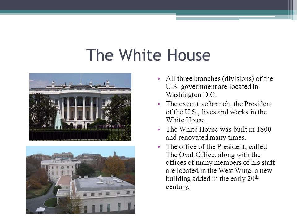 The White House All three branches (divisions) of the U.S. government are located in Washington D.C. The executive branch, the President of the U.S.,