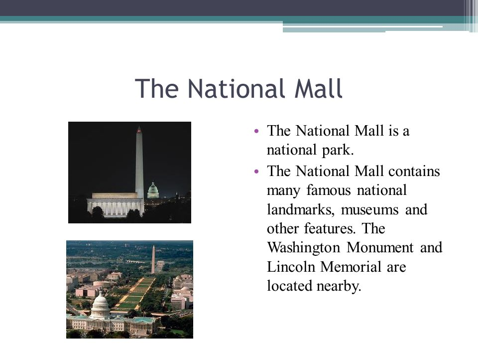 The National Mall The National Mall is a national park. The National Mall contains many famous national landmarks, museums and other features. The Was