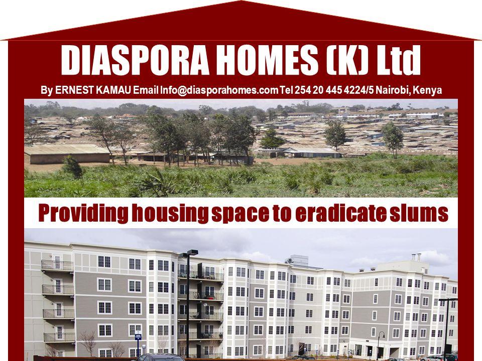 DIASPORA HOMES (K) Ltd Providing housing space to eradicate slums By ERNEST KAMAU Email Info@diasporahomes.com Tel 254 20 445 4224/5 Nairobi, Kenya
