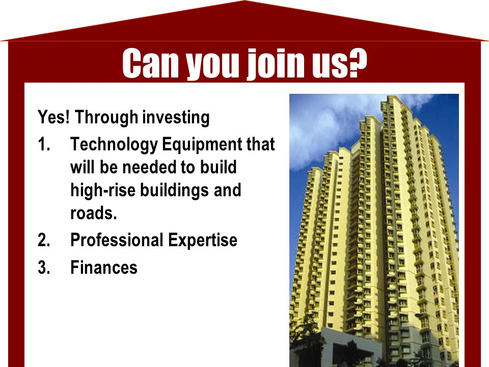 Yes! Through investing 1.Technology Equipment that will be needed to build high-rise buildings and roads. 2.Professional Expertise 3.Finances Can you