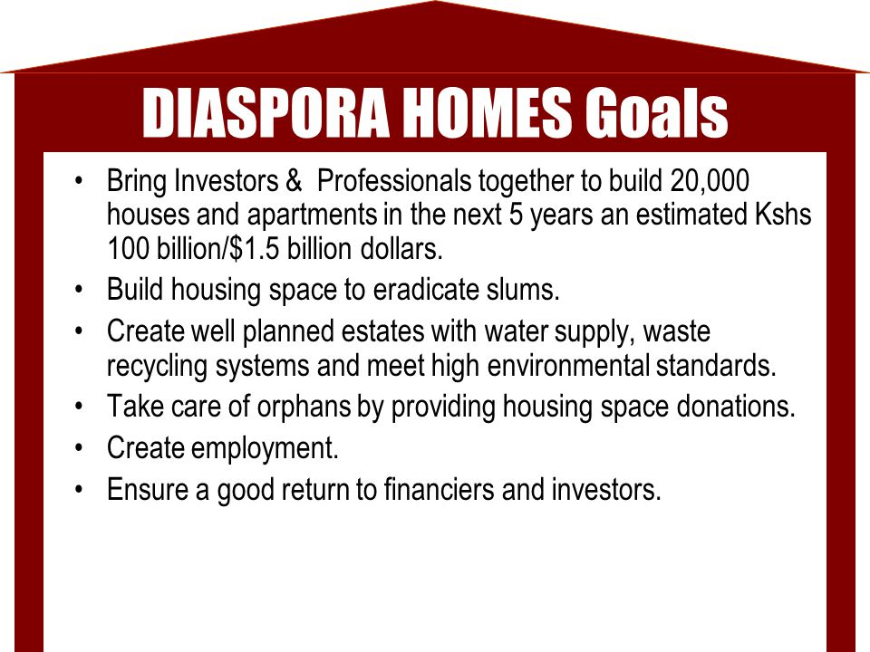 DIASPORA HOMES Goals Bring Investors & Professionals together to build 20,000 houses and apartments in the next 5 years an estimated Kshs 100 billion/$1.5 billion dollars.