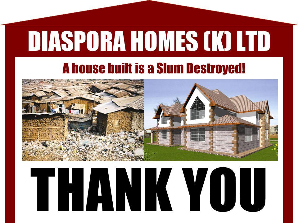 THANK YOU DIASPORA HOMES (K) LTD A house built is a Slum Destroyed!