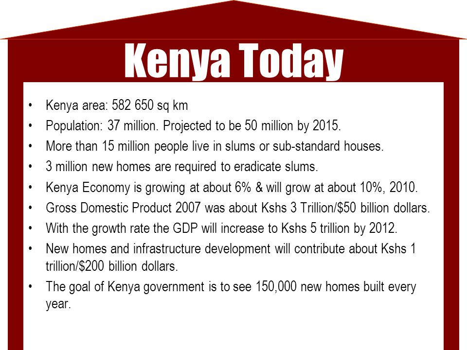 Kenya Today Kenya area: 582 650 sq km Population: 37 million. Projected to be 50 million by 2015. More than 15 million people live in slums or sub-sta
