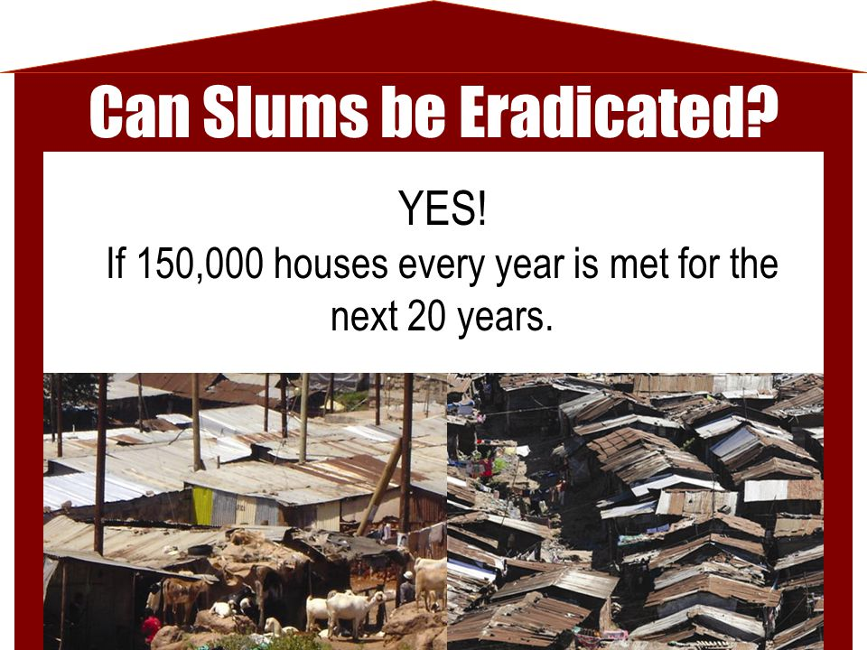 Can Slums be Eradicated? YES! If 150,000 houses every year is met for the next 20 years.