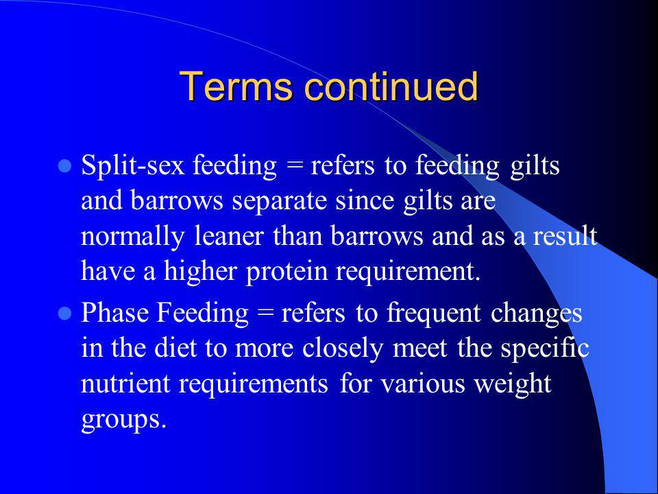Terms continued Split-sex feeding = refers to feeding gilts and barrows separate since gilts are normally leaner than barrows and as a result have a higher protein requirement.