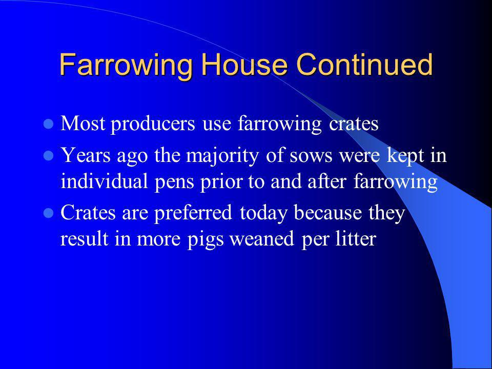 Farrowing House Continued Most producers use farrowing crates Years ago the majority of sows were kept in individual pens prior to and after farrowing Crates are preferred today because they result in more pigs weaned per litter