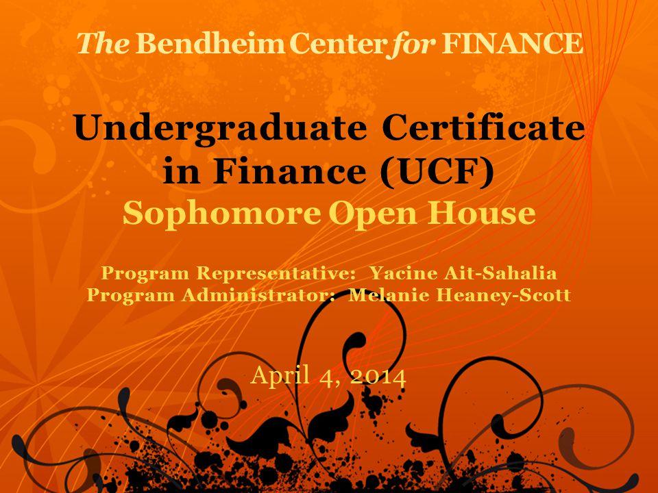 The Bendheim Center for FINANCE Undergraduate Certificate in Finance (UCF) Sophomore Open House Program Representative: Yacine Ait-Sahalia Program Administrator: Melanie Heaney-Scott April 4, 2014
