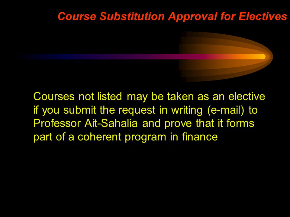 Course Substitution Approval for Electives Courses not listed may be taken as an elective if you submit the request in writing (e-mail) to Professor A