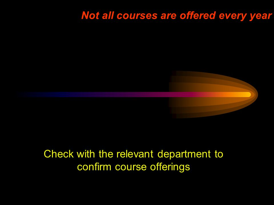 Not all courses are offered every year Check with the relevant department to confirm course offerings