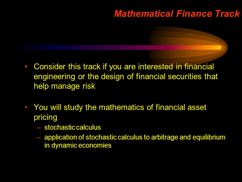Mathematical Finance Track Consider this track if you are interested in financial engineering or the design of financial securities that help manage r