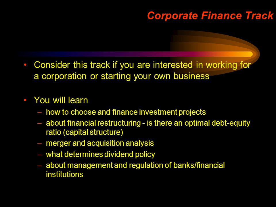 Corporate Finance Track Consider this track if you are interested in working for a corporation or starting your own business You will learn –how to ch