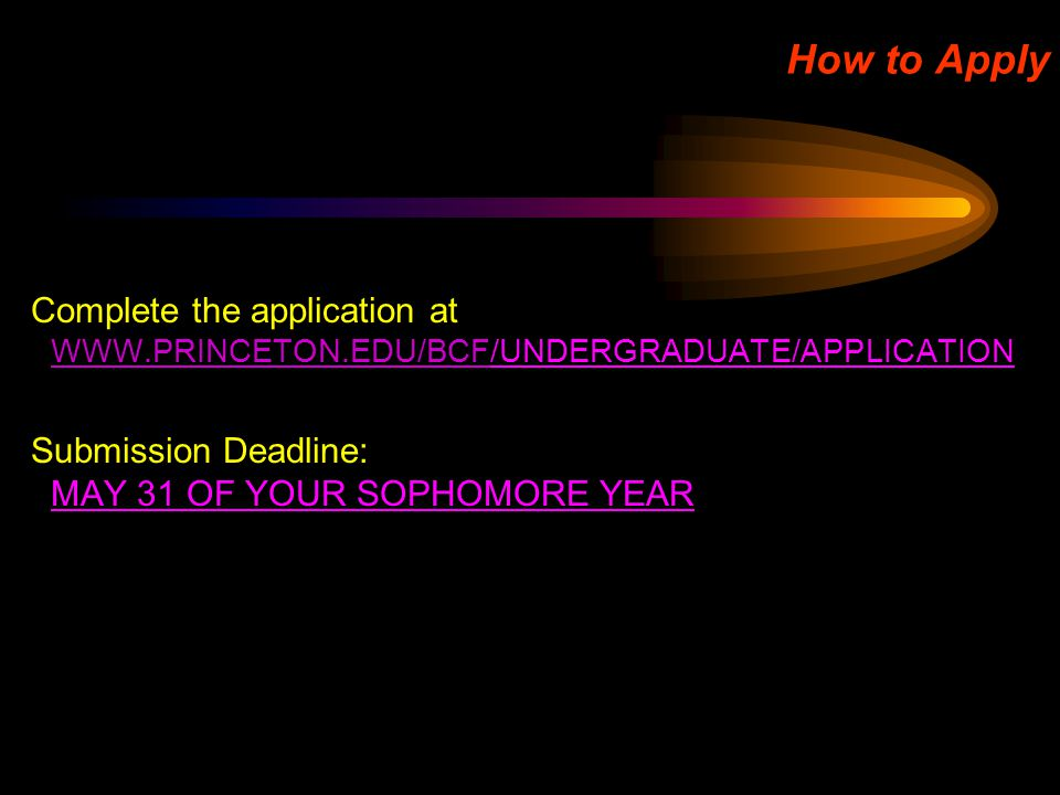 How to Apply Complete the application at WWW.PRINCETON.EDU/BCF/UNDERGRADUATE/APPLICATION WWW.PRINCETON.EDU/BCF Submission Deadline: MAY 31 OF YOUR SOP