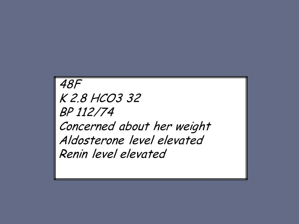 48F K 2.8 HCO3 32 BP 112/74 Concerned about her weight Aldosterone level elevated Renin level elevated