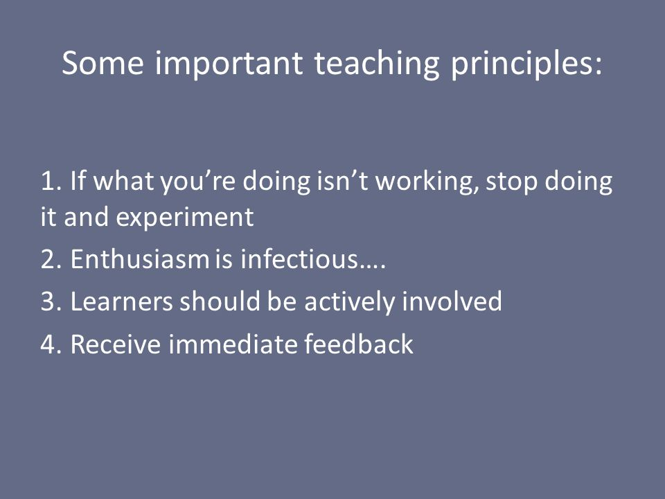 Some important teaching principles: 1. If what youre doing isnt working, stop doing it and experiment 2. Enthusiasm is infectious…. 3. Learners should