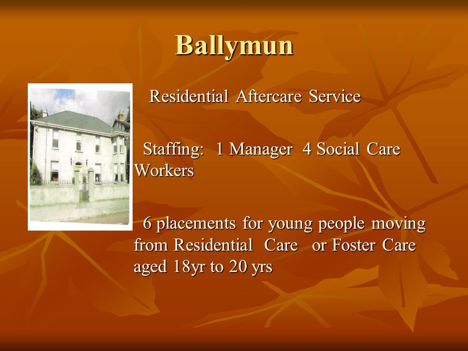 Ballymun Residential Aftercare Service Residential Aftercare Service Staffing: 1 Manager 4 Social Care Workers Staffing: 1 Manager 4 Social Care Workers 6 placements for young people moving from Residential Care or Foster Care aged 18yr to 20 yrs 6 placements for young people moving from Residential Care or Foster Care aged 18yr to 20 yrs